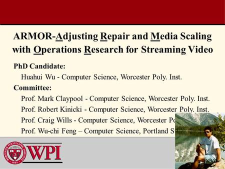 1 ARMOR-Adjusting Repair and Media Scaling with Operations Research for Streaming Video PhD Candidate: Huahui Wu - Computer Science, Worcester Poly. Inst.
