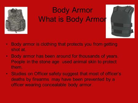 Body Armor What is Body Armor Body armor is clothing that protects you from getting shot at. Body armor has been around for thousands of years. People.