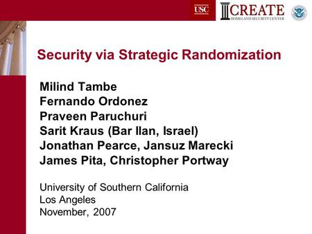 Security via Strategic Randomization Milind Tambe Fernando Ordonez Praveen Paruchuri Sarit Kraus (Bar Ilan, Israel) Jonathan Pearce, Jansuz Marecki James.