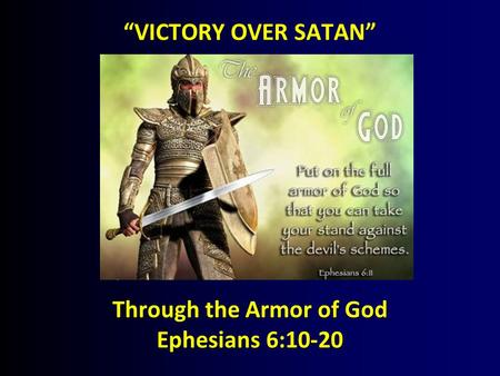 """VICTORY OVER SATAN"" Through the Armor of God Ephesians 6:10-20."