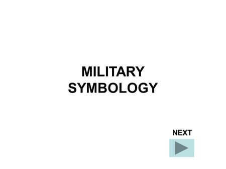 MILITARY SYMBOLOGY NEXT. Today you will receive a class on military symbology. At the end of this class you will be able to properly identify five basic.