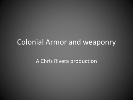 Colonial Armor and weaponry A Chris Rivera production.