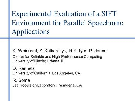 Experimental Evaluation of a SIFT Environment for Parallel Spaceborne Applications K. Whisnant, Z. Kalbarczyk, R.K. Iyer, P. Jones Center for Reliable.