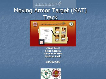 Moving Armor Target (MAT) Track Jacob Feist Cleon Stanley Thomas Hutton Sladana Lazic 03/30/2006.