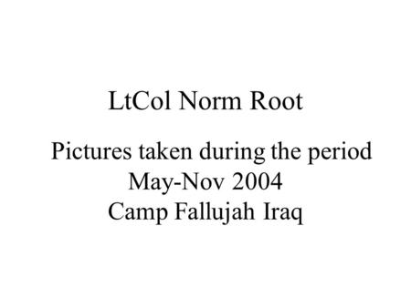 LtCol Norm Root Pictures taken during the period May-Nov 2004 Camp Fallujah Iraq.