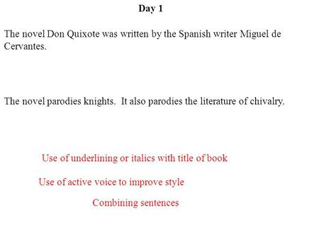 Day 1 Use of underlining or italics with title of book The novel Don Quixote was written by the Spanish writer Miguel de Cervantes. The novel parodies.