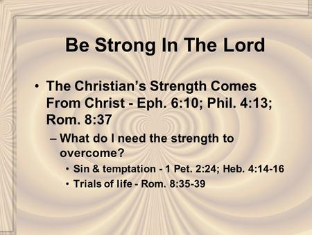Be Strong In The Lord The Christian's Strength Comes From Christ - Eph. 6:10; Phil. 4:13; Rom. 8:37 –What do I need the strength to overcome? Sin & temptation.