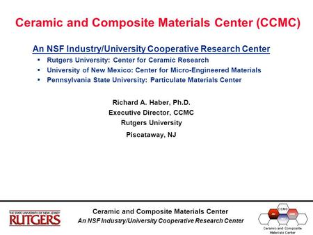 Ceramic and Composite Materials Center An NSF Industry/University Cooperative Research Center Ceramic and Composite Materials Center (CCMC) An NSF Industry/University.