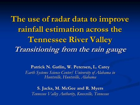 The use of radar data to improve rainfall estimation across the Tennessee River Valley Transitioning from the rain gauge Patrick N. Gatlin, W. Petersen,