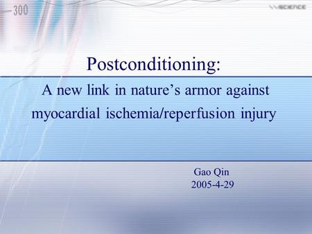 Postconditioning: A new link in nature's armor against myocardial ischemia/reperfusion injury Gao Qin 2005-4-29.