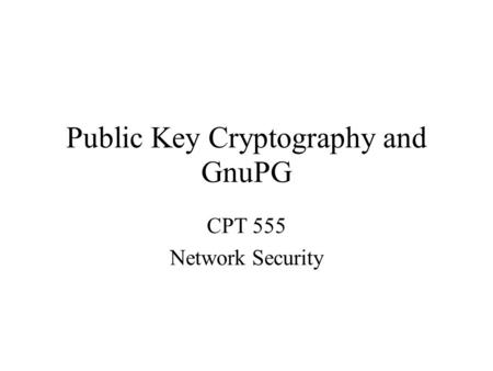 Public Key Cryptography and GnuPG CPT 555 Network Security.