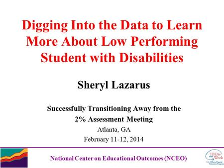 Digging Into the Data to Learn More About Low Performing Student with Disabilities Sheryl Lazarus Successfully Transitioning Away from the 2% Assessment.