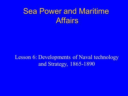 Sea Power and Maritime Affairs Lesson 6: Developments of Naval technology and Strategy, 1865-1890.