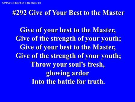 #292 Give of Your Best to the Master Give of your best to the Master, Give of the strength of your youth; Give of your best to the Master, Give of the.
