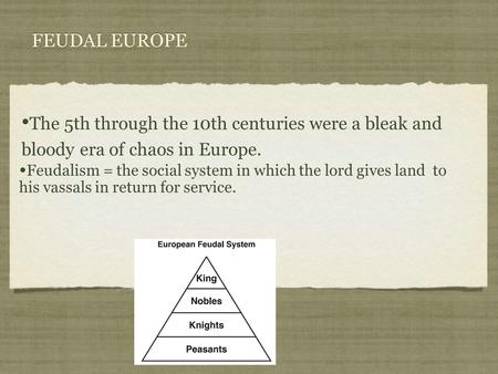 The 5th through the 10th centuries were a bleak and bloody era of chaos in Europe. FEUDAL EUROPE Feudalism = the social system in which the lord gives.