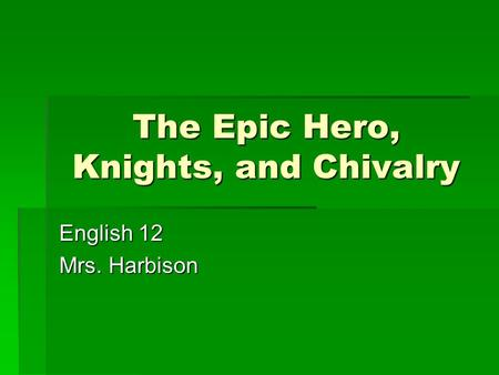 The Epic Hero, Knights, and Chivalry English 12 Mrs. Harbison.