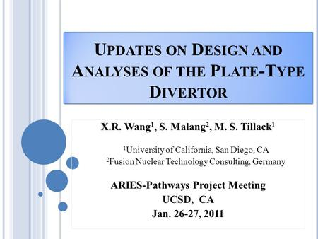 U PDATES ON D ESIGN AND A NALYSES OF THE P LATE -T YPE D IVERTOR X.R. Wang 1, S. Malang 2, M. S. Tillack 1 1 University of California, San Diego, CA 2.