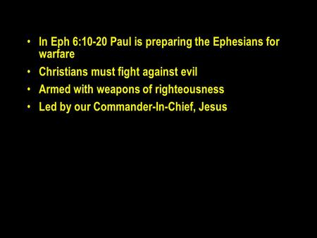 In Eph 6:10-20 Paul is preparing the Ephesians for warfare Christians must fight against evil Armed with weapons of righteousness Led by our Commander-In-Chief,
