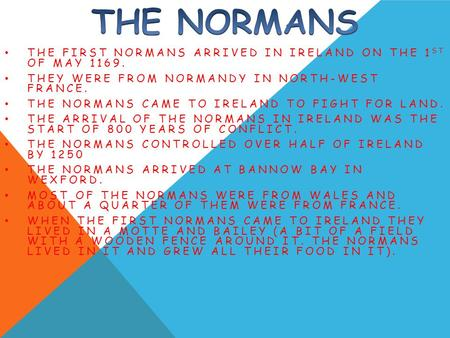 THE FIRST NORMANS ARRIVED IN IRELAND ON THE 1 ST OF MAY 1169. THEY WERE FROM NORMANDY IN NORTH-WEST FRANCE. THE NORMANS CAME TO IRELAND TO FIGHT FOR LAND.