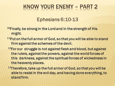 Ephesians 6:10-13 10 Finally, be strong in the Lord and in the strength of His might. 11 Put on the full armor of God, so that you will be able to stand.