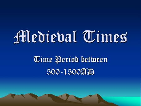 Time Period between 500-1500AD Medieval Times Time Period between 500-1500AD.