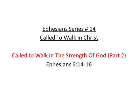 Ephesians Series # 14 Called To Walk In Christ Called to Walk In The Strength Of God (Part 2) Ephesians 6:14-16.