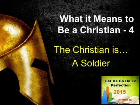 What it Means to Be a Christian - 4 The Christian is… A Soldier.