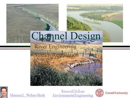 Monroe L. Weber-Shirk S chool of Civil and Environmental Engineering Channel Design River Engineering Stream Restoration Canals.