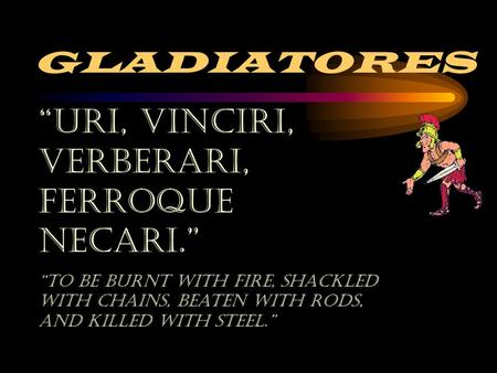 "GLADIATORES ""Uri, Vinciri, Verberari, ferroque necari."" ""To Be burnt with fire, shackled with chains, beaten with rods, and killed with steel."""