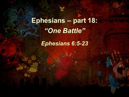 "Ephesians – part 18: ""One Battle"" Ephesians 6:5-23."