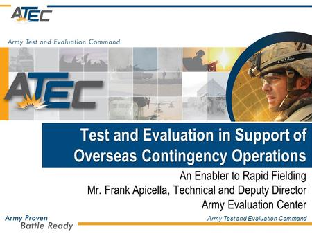 Army Test and Evaluation Command Test and Evaluation in Support of Overseas Contingency Operations An Enabler to Rapid Fielding Mr. Frank Apicella, Technical.