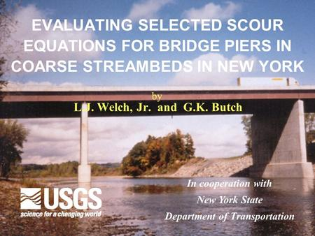 EVALUATING SELECTED SCOUR EQUATIONS FOR BRIDGE PIERS IN COARSE STREAMBEDS IN NEW YORK L.J. Welch, Jr. and G.K. Butch In cooperation with New York State.