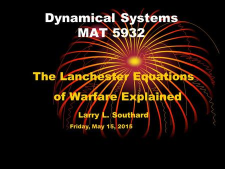 Dynamical Systems MAT 5932 The Lanchester Equations of Warfare Explained Larry L. Southard Friday, May 15, 2015.