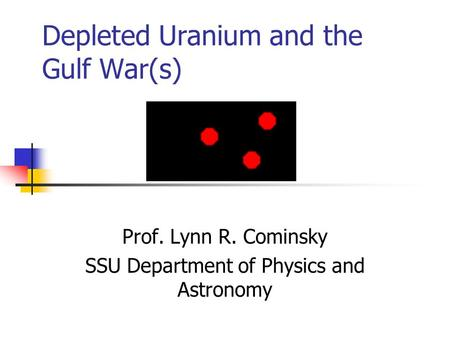Depleted Uranium and the Gulf War(s) Prof. Lynn R. Cominsky SSU Department of Physics and Astronomy.