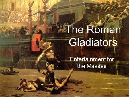 The Roman Gladiators Entertainment for the Masses.