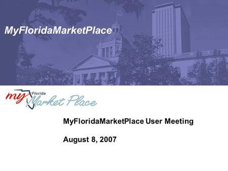 MyFloridaMarketPlace MyFloridaMarketPlace User Meeting August 8, 2007.