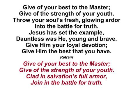 Give of your best to the Master; Give of the strength of your youth. Throw your soul's fresh, glowing ardor Into the battle for truth. Jesus has set the.