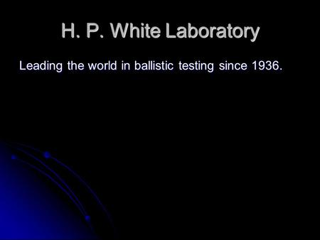 H. P. White Laboratory Leading the world in ballistic testing since 1936.