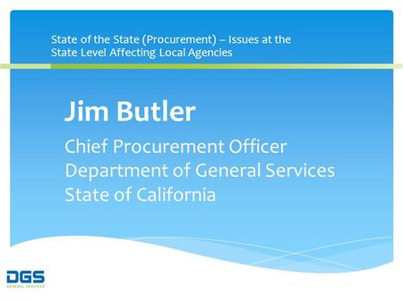 State of the State (Procurement) – Issues at the State Level Affecting Local Agencies Jim Butler Chief Procurement Officer Department of General Services.