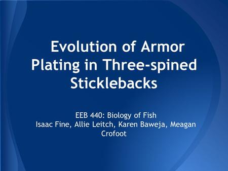 Evolution of Armor Plating in Three-spined Sticklebacks EEB 440: Biology of Fish Isaac Fine, Allie Leitch, Karen Baweja, Meagan Crofoot.