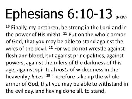 Ephesians 6:10-13 (NKJV) 10 Finally, my brethren, be strong in the Lord and in the power of His might. 11 Put on the whole armor of God, that you may be.