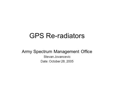 GPS Re-radiators Army Spectrum Management Office Stevan Jovancevic Date: October 28, 2005.