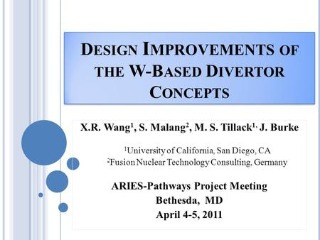 D ESIGN I MPROVEMENTS OF THE W-B ASED D IVERTOR C ONCEPTS X.R. Wang 1, S. Malang 2, M. S. Tillack 1, J. Burke 1 University of California, San Diego, CA.