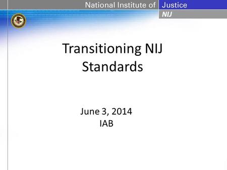 Transitioning NIJ Standards June 3, 2014 IAB. Restraints Standard Duty Holster Retention Standard Handheld Metal Detector Standard Walk-Through Metal.