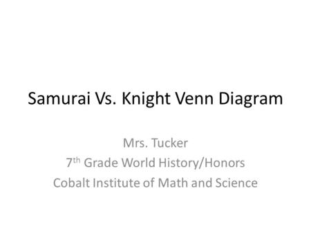 Samurai Vs. Knight Venn Diagram Mrs. Tucker 7 th Grade World History/Honors Cobalt Institute of Math and Science.