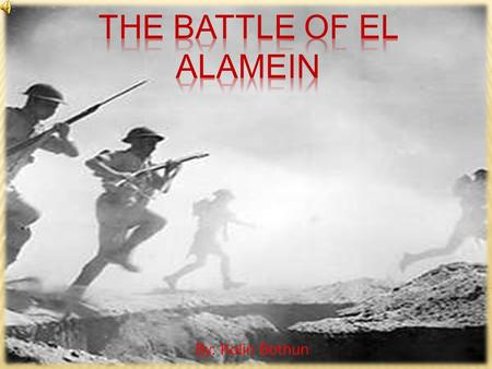 By: Kolin Bothun  El Alamein is a small railroad town near the coast of Egypt  The battle took place in between El Alamein and a bowl like area called.
