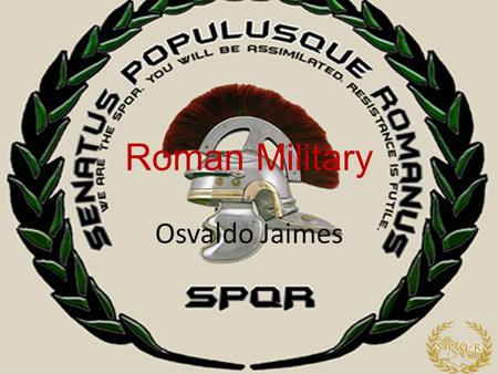 Roman Military Osvaldo Jaimes. Table of contents Weapons Armor Roman Ranks SO Roman Ranks Other Groups Roman Generals Discipline Decimation Bibliography.