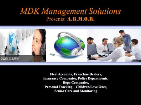 MDK Management Solutions MDK Management Solutions Presents: A.R.M.O.R. Fleet Accounts, Franchise Dealers, Insurance Companies, Police Departments, Repo.