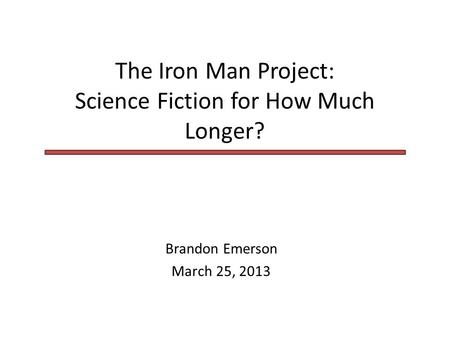 The Iron Man Project: Science Fiction for How Much Longer? Brandon Emerson March 25, 2013.