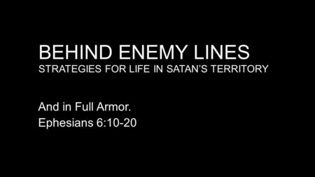 BEHIND ENEMY LINES STRATEGIES FOR LIFE IN SATAN'S TERRITORY And in Full Armor. Ephesians 6:10-20.